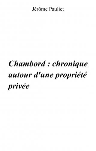 Chambord : chronique autour d'une propriété privée (1820 - 1930 - 1938)