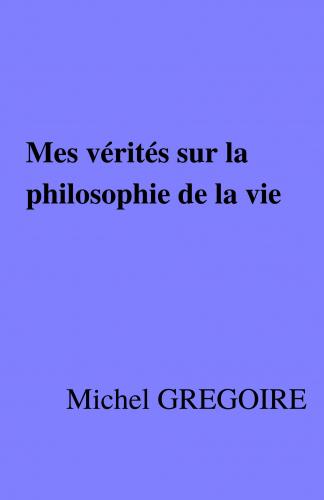 LMes vérités sur la philosophie de la vie