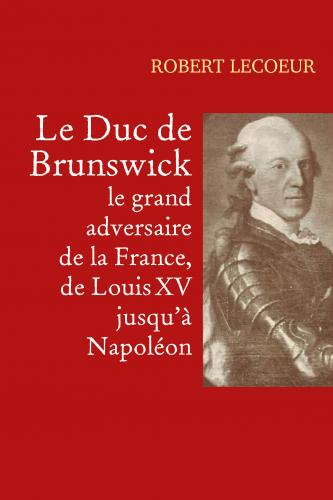 Le Duc de Brunswick,  le grand adversaire  de la France,  de Louis XV jusqu'à Napoléon